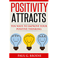 Positivity Attracts: Ten Ways to Improve Your Positive Thinking in 2018 (Paul G. Brodie Seminar Series Book 2)