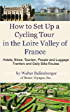 How to Set Up a Cycling Tour in the Loire Valley of France- Hotels, Bikes, Tourism, People and Luggage Transfers and Daily Bike Routes