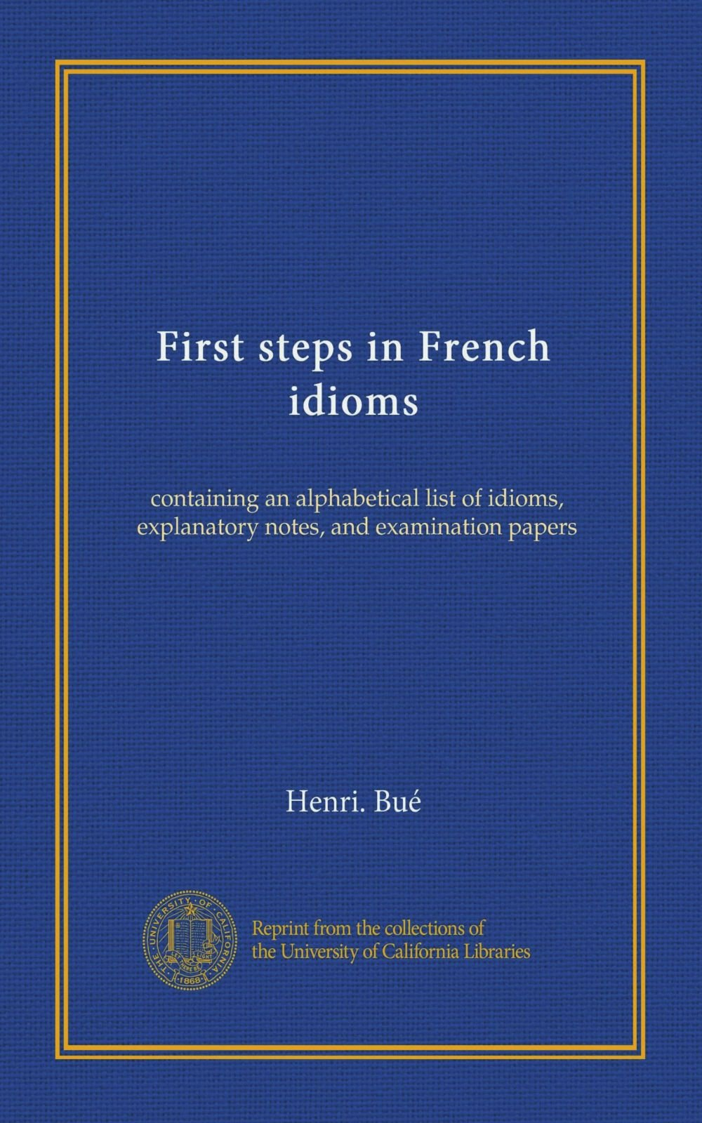 Read Online First steps in French idioms: containing an alphabetical list of idioms, explanatory notes, and examination papers ebook