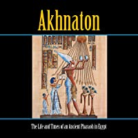 Akhnaton: The Life and Times of an Ancient Pharaoh of Egypt