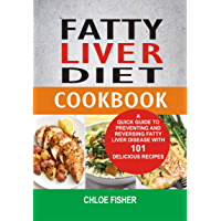 Fatty Liver  Diet Cookbook: A Quick Guide To Preventing And Reversing Fatty Liver Disease With 101 Delicious Recipes