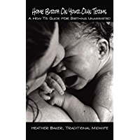 Home Birth On Your Own Terms: A How To Guide For Birthing Unassisted