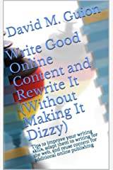 Write Good Online Content and Rewrite It (Without Making It Dizzy): Tips to improve your writing skills, adapt them to writing for the web, and reuse content for additional online publishing Kindle Edition