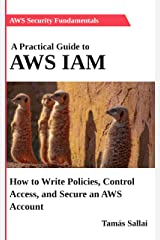 A Practical Guide to AWS IAM: How to Write Policies, Control Access, and Secure an AWS Account Kindle Edition