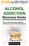Alcohol Addiction Recovery Hacks: How to Overcome Alcohol Abuse, Unload Your Mind And Find Eternal Peace