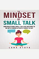 The Mindset of Small Talk: How Mastering Small Talk Has Nothing to Do with Coming Up with Things to Say Audible Audiobook