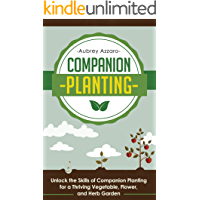 Companion Planting: Unlock the Skills of Companion Planting for a Thriving Vegetable, Flower, and Herb Garden (Companion Planting Guide - Your Complete ... to Creating the Garden of Your Dreams)