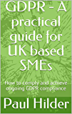 GDPR - A practical guide for UK based SMEs: How to comply and achieve ongoing GDPR compliance