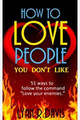 How To Love People You Don't Like: 51 Ways To Follow The Command Love Your Enemies  (Revised Edition) Kindle Edition