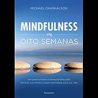 Mindfulness em Oito Semanas: Um plano simples e revolucionário para iluminar sua mente e trazer serenidade para sua vida