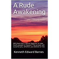 "A Rude Awakening: Will there be a ""Secret Rapture"" to take God's people to heaven? The answer will surprise you, whether you believe or not. (English Edition)"