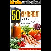 50 Centrifugati Ricette - Centrifughe, estratti e succhi rigeneranti.: Ricette per la Spremiagrumi - Succhi salutari, Shot, Sorbetti e altro ancora!