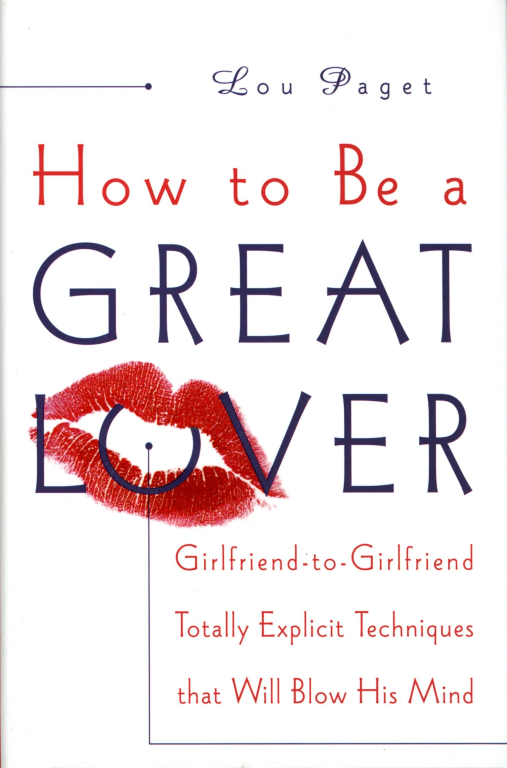 How To Be A Great Lover  Girlfriend To Girlfriend Totally Explicit Techniques That Will Blow His Mind