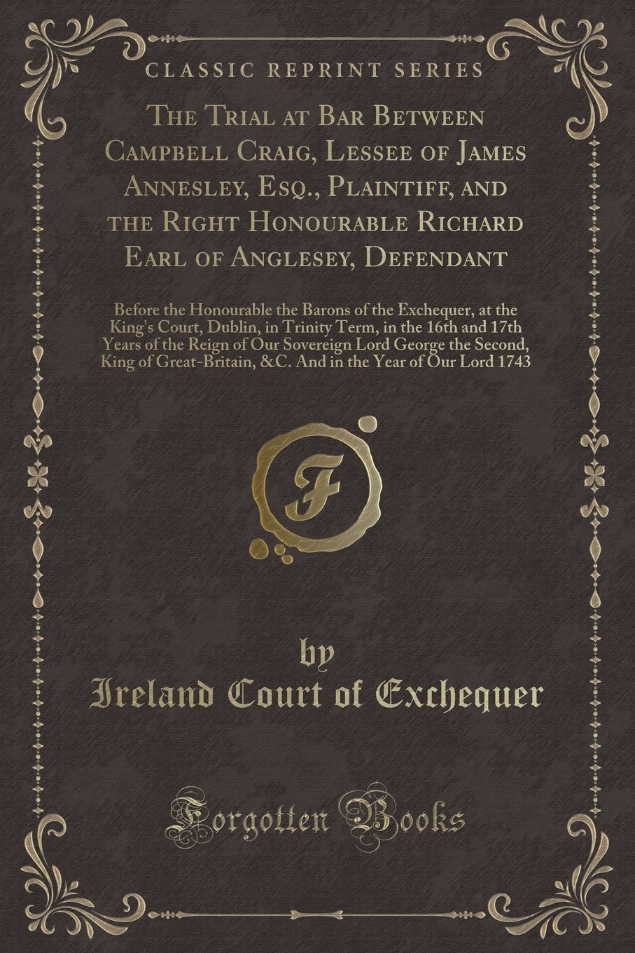 Read Online The Trial at Bar Between Campbell Craig, Lessee of James Annesley, Esq., Plaintiff, and the Right Honourable Richard Earl of Anglesey, Defendant: ... Court, Dublin, in Trinity Term, in the 16th ebook