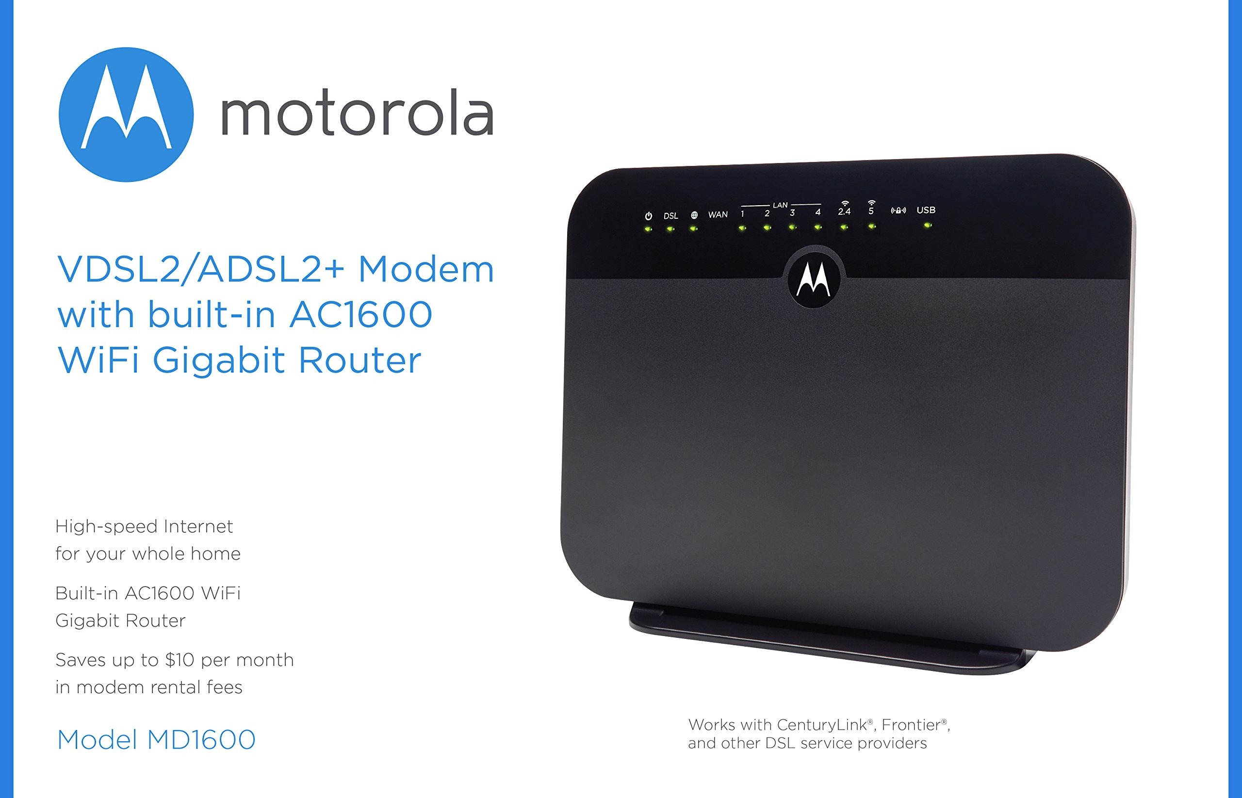 MOTOROLA VDSL2/ADSL2+ Modem + WiFi AC1600 Gigabit Router, Model MD1600, for Non-Bonded, Non-Vectoring DSL from CenturyLink, Frontier, and Some Other DSL Providers 4 IMPORTANT: MODEL MD1600 DOES NOT WORK WITH BONDED VDSL, BONDED ADSL, OR VDSL VECTORING. PLEASE READ THE CHECKLIST in the product images on this page before purchasing this product. If you're still not sure whether you have the right type of DSL service, BE SURE TO ASK YOUR SERVICE PROVIDER BEFORE purchasing this product. MODEL MD1600 IS NEVER COMPATIBLE WITH VERIZON OR AT&T SERVICES. The MD1600 IS NEVER compatible with Comcast, Charter Spectrum, Cox, or other cable services The MD1600 is a great choice for most ADSL and VDSL services from CenturyLink, Frontier, Windstream, TDS Telecom, and Fairpoint. .It combines a VDSL2/ADSL2+ modem with a full-featured AC1600 WiFi Gigabit router to provide fast Internet to all your WiFi and Ethernet devices. DSL services use the telephone wiring in your home. Supplying your own modem typically saves $9.99 in modem rental fees for CenturyLink, and savings vary for other service providers. Built-in router includes four Gigabit Ethernet ports, AC1600 wireless, a firewall, WPA/WPA2 wireless security, IPv4 and IPv6 support, and Virtual Private Network (VPN) capability. You can plug a USB storage device into the MD1600's USB 2.0 host port for Network Attached Storage (NAS) which supports DLNA Media Sharing.