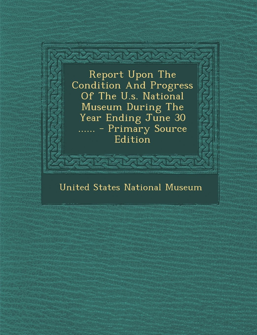 Report Upon The Condition And Progress Of The U.s. National Museum During The Year Ending June 30 ...... - Primary Source Edition pdf