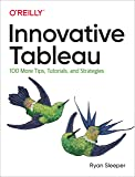 Innovative Tableau: 100 More Tips, Tutorials, and Strategies