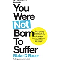 You Were Not Born to Suffer: How to Overcome Fear, Insecurity and Depression and Love Yourself Back to Happiness, Confidence and Peace