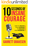 10 Seconds Of Insane Courage: How To Unlock Your Courage To Unleash Your Potential