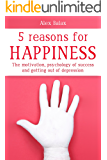 The 5 Reasons For Happiness: The motivation, psychology of success and getting out of depression