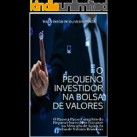 O Pequeno Investidor na Bolsa de Valores: O Passo a Passo Completo do Pequeno Investidor Iniciante no Mercado de Ações da Bolsa de Valores Brasileira