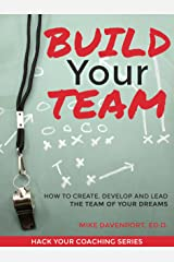 Build Your Team: How To Create, Lead and Protect The Team Of Your Dreams (Hack Your Coaching Book 2)