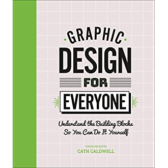 Graphic Design For Everyone Understand The Building Blocks So You Can Do It Yourself Caldwell Cath 9781465481801 Amazon Com Books