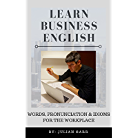 Learn Business English: Words, Pronunciation & Idioms for the Workplace (English Edition)