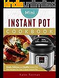 Mini Instant Pot Cookbook: Simple, Delicious and Healthy Instant Pot Mini Recipes For Your 3 Quart Instant Pot