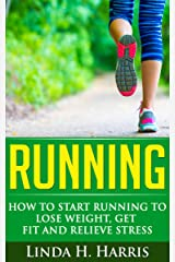 Running: How to Start Running to Lose Weight, Get Fit and Relieve Stress Kindle Edition