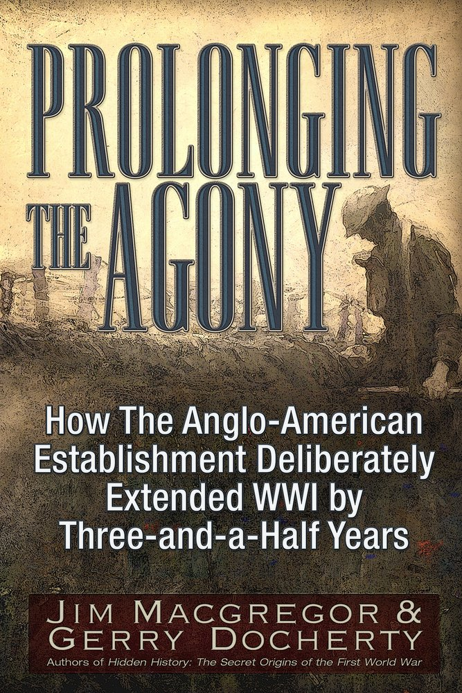 Read Online Prolonging the Agony: How The Anglo-American Establishment Deliberately Extended WWI by Three-and-a-Half Years. pdf epub