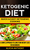Ketogenic Diet: Quick And Easy Ketogenic Cooking (A Simple Approach To Long Term Weight Loss For Beginners)