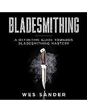 Bladesmithing: A Definitive Guide Towards Bladesmithing Mastery: Knife Making Mastery, Book 1