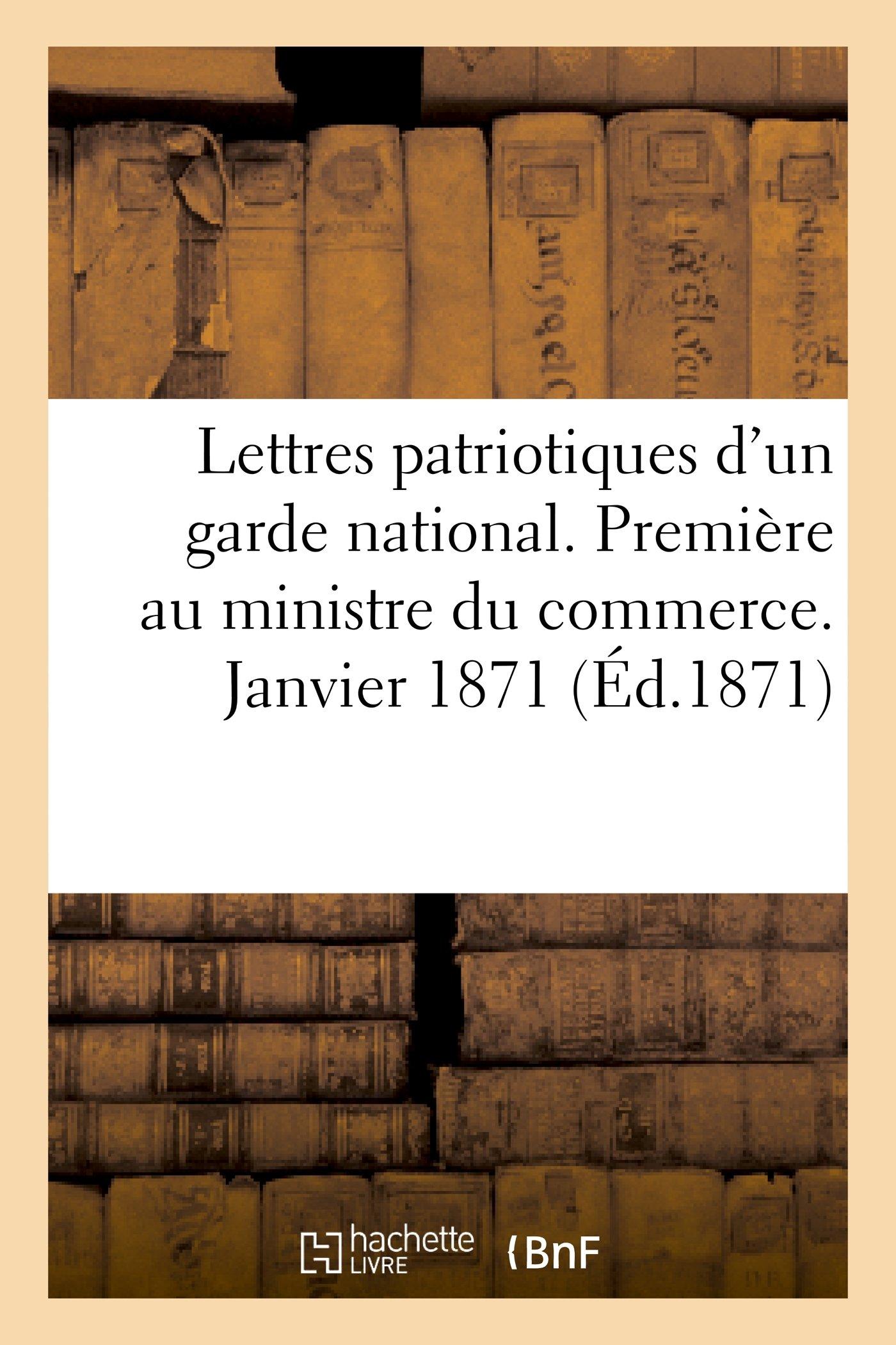 Lettres Patriotiques D'Un Garde National. Premiere Au Ministre Du Commerce. Janvier 1871 (Histoire) (French Edition) pdf epub