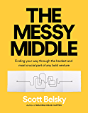 The Messy Middle: Finding Your Way Through the Hardest and Most Crucial Part of Any Bold Venture