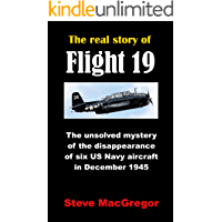 The real story of Flight 19: The unsolved mystery of the disappearance of six US Navy aircraft in December 1945 (Real Story of... Book 1)