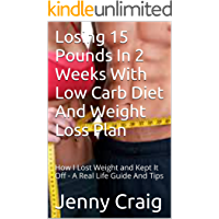 Losing 15 Pounds In 2 Weeks With Low Carb Diet And Weight Loss Plan: How I Lost Weight and Kept It Off - A Real Life…