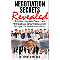 NEGOTIATION: Negotiation Secrets Revealed: The Ultimate Negotiation Course, Proven Strategies To Develop Your Negotiation Skills, Techniques And Tactics ... Negotiation Skills, Business, Leadership)