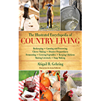 The Illustrated Encyclopedia of Country Living: Beekeeping, Canning and Preserving, Cheese Making, Disaster Preparedness, Fermenting, Growing Vegetables, ... Raising Livestock, Soap Making, and more!