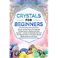 Crystals for Beginners: How to Use the Power of Crystals and Healing Stones to Balance & Heal Yourself,A Guide for Spiritually Discovering The Magical ... and Spells & Using Them (English Edition)