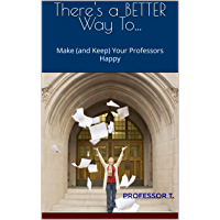 There's a BETTER  Way To...: Make (and Keep) Your Professors Happy (There's a Better Way To... Book 1) (English Edition)