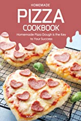 Homemade Pizza Cookbook: Homemade Pizza Dough is the Key to Your Success Kindle Edition