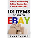 101 Items To Sell On Ebay: How to Make Money Selling Garage Sale & Thrift Store Finds (8th Edition) (2021 Reselling & Ebay Bo