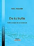 De la Truffe: Traité complet de ce tubercule