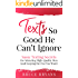Texts So Good He Can't Ignore: Sassy Texting Secrets for Attracting High-Quality Men (and Keeping the One You Want)