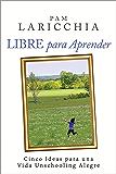 Libre para Aprender: Cinco Ideas para una Vida Unschooling Alegre