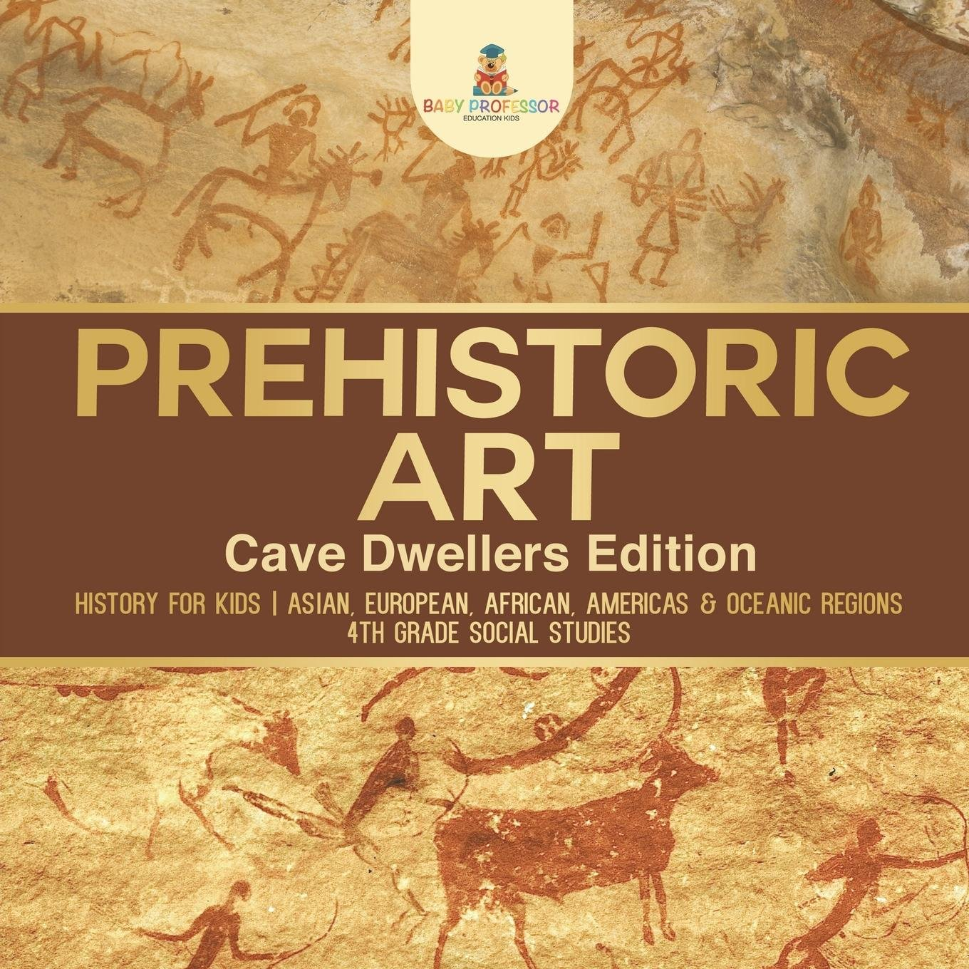 Prehistoric Art - Cave Dwellers Edition - History for Kids | Asian, European, African, Americas & Oceanic Regions | 4th Grade Children's Prehistoric Books