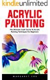 Acrylic Painting: The Ultimate Crash Course To Acrylic Painting Techniques For Beginners