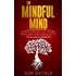 The Mindful Mind: Conquer Overwhelm, Calm Your Mind, Reduce Stress, Improve Productivity & Create a Life of Abundance (A Mindfulness Guide)