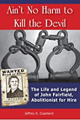 Ain't No Harm to Kill the Devil: The Life and Legacy of John Fairfield, Abolitionist for Hire Paperback
